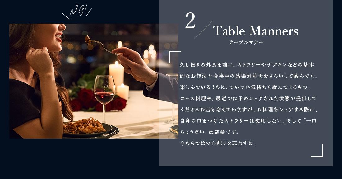 2Table Mannersテーブルマナー久し振りの外食を前に、カトラリーやナプキンなどの基本的なお作法や食事中の感染対策をおさらいして臨んでも、楽しんでいるうちに、ついつい気持ちも緩んでくるもの。コース料理や、最近では予めシェアされた状態で提供してくださるお店も増えていますが、お料理をシェアする際は、自身の口をつけたカトラリーは使用しない、そして「一口ちょうだい」は厳禁です。今ならではの心配りを忘れずに。